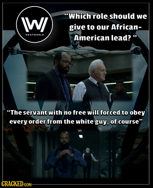 IWI Which role should we give to our African- WESTWORLD American lead? The servant with no free will forced to obey every order from the white guy,