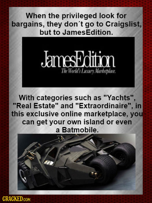 When the privileged look for bargains, they don't go to Craigslist, but to JamesEdition. JamesEdition The World's 1 nsary Marketplace. With categories