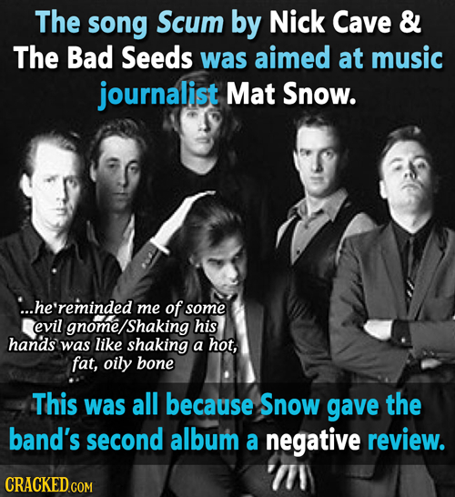 The song Scum by Nick Cave & The Bad Seeds was aimed at music journalist Mat Snow. ...he'reminded me of some evil gnome/Shaking his hands was like sha