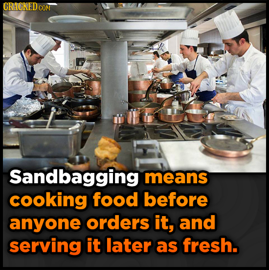 CRACKEDCO COM Sandbagging means cooking food before anyone orders it, and serving it later as fresh.