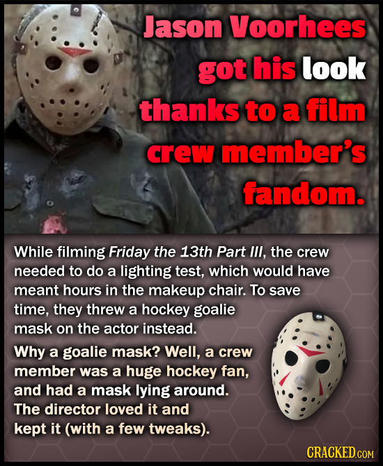 Jason Voorhees got his look thanks to a film crew member's fandom. While filming Friday the 13th Part lll, the crew needed to do a lighting test, whic