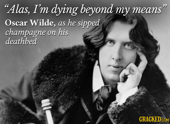 Alas, I'm dying beyond my means Oscar Wilde, as he sipped champagne on his deathbed CRACKED COM