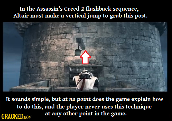 In the Assassin's Creed 2 flashback sequence, Altair must make a vertical jump to grab this post. It sounds simple, but at no point does the game expl