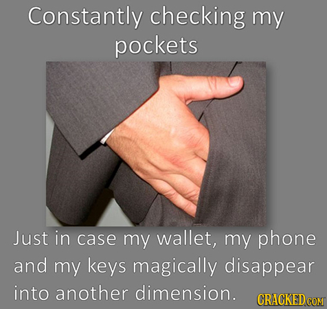 Constantly checking my pockets Just in case my wallet, my phone and my keys magically disappear into another dimension. CRACKED COM