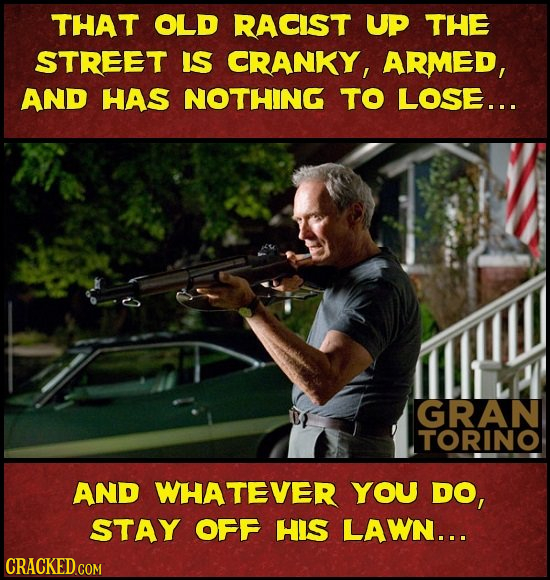 THAT OLD RACIST UP THE STREET IS CRANKY, ARMED, AND HAS NOTHING TO LOSE... GRAN TORINO AND WHATEVER YOU DO, STAY OFF HIS LAWN...