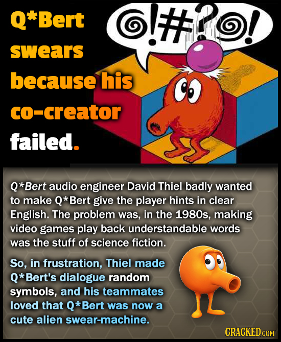 Q*Bert swears because his co-creator failed. *Bert audio engineer David Thiel badly wanted to make Q* Bert give the player hints in clear English. The