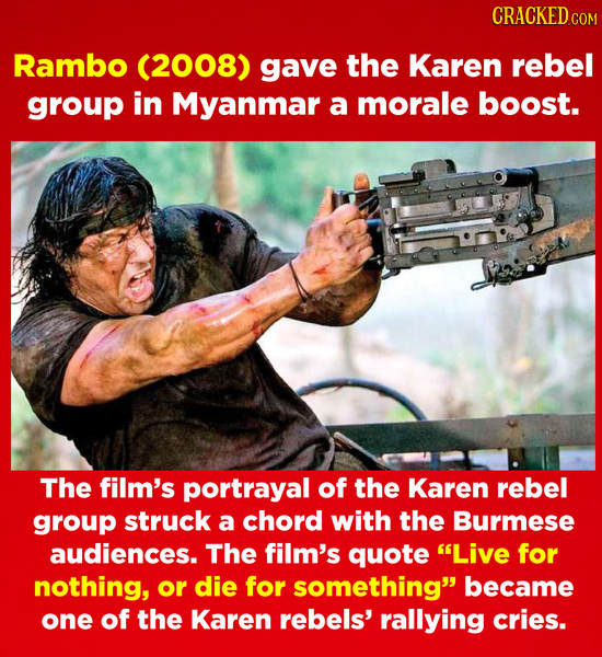 CRACKEDce Rambo (2008) gave the Karen rebel group in Myanmar a morale boost. The film's portrayal of the Karen rebel group struck a chord with the Bur