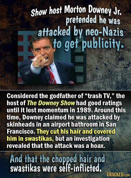 Morton Downey Show host Jr. pretended he was attacked by neo-Nazis to get publicity. Considered the godfather of trash TV, the host of The Downey Sh