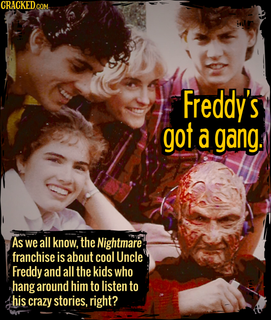 Freddy's got a gang. - As we all know, the Nightmare franchise is about cool Uncle Freddy and all the kids who hang around him to listen to his crazy