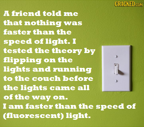 CRACKED COM A friend told me that nothing was faster than the speed of light. I tested the theory by fipping on the lights and running to the couch be