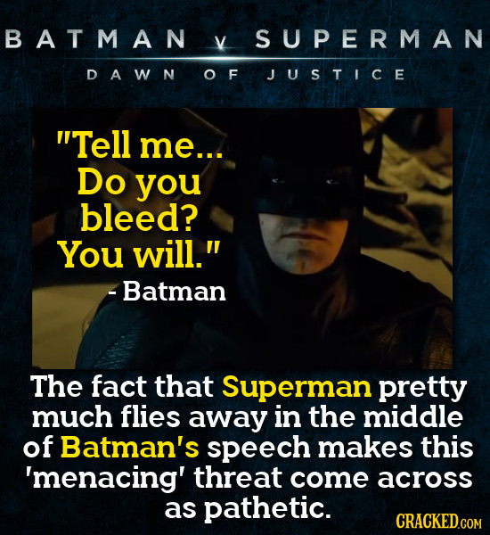 BATMAN V SUPERMAN DAWN OF JUSTICE Tell me... Do you bleed? You will. -Batman The fact that Superman pretty much flies away in the middle of Batman's