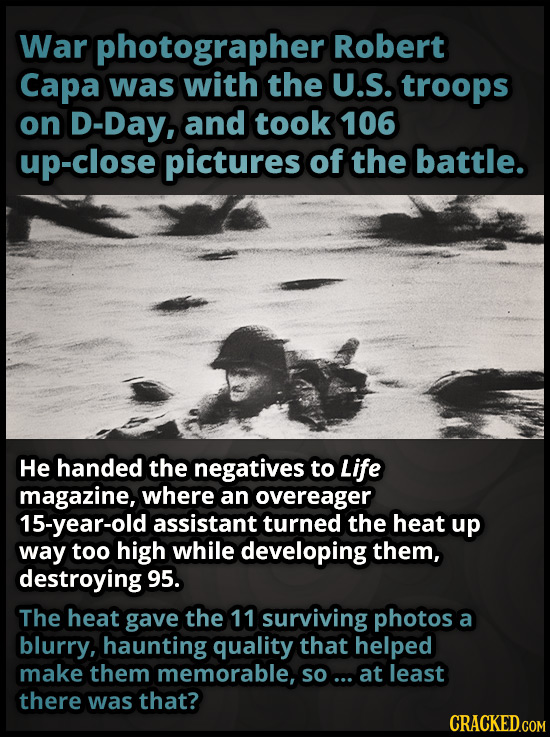 War photographer Robert Capa was with the U.S. troops on D-Day, and took 106 up-close pictures of the battle. He handed the negatives to Life magazine