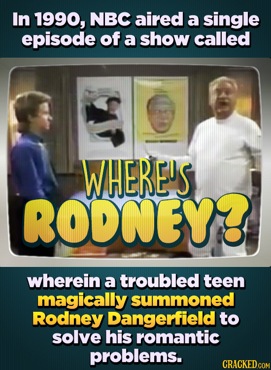 In 1990, NBC aired a single episode of a show called WHERE'S RODNEY wherein a troubled teen magically summoned Rodney Dangerfield to solve his romanti