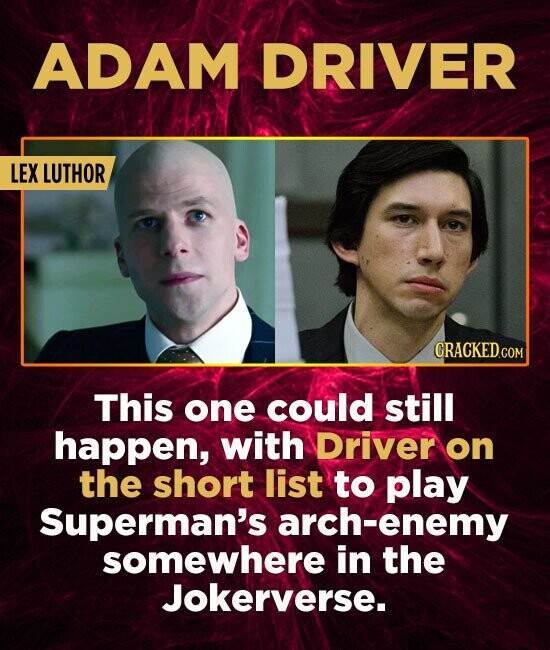 ADAM DRIVER LEX LUTHOR This one could still happen, with Driver on the short list to play Superman's arch-enemy somewhere in the Jokerverse.