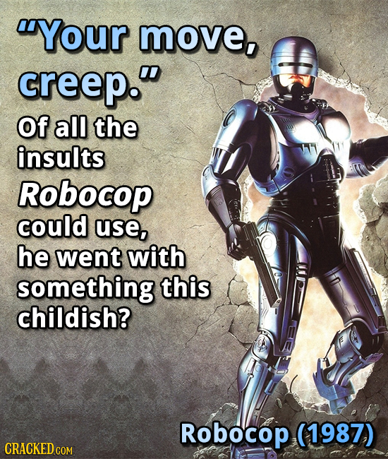 Your move, greep. Of all the insults Robocop could use, he went with something this childish? Robocop (1987) CRACKED COM