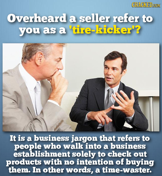 CRACKED0O Overheard a seller refer to you as a 'tire-kicker'? It is a business jargon that refers to people who walk into a business establishment sol