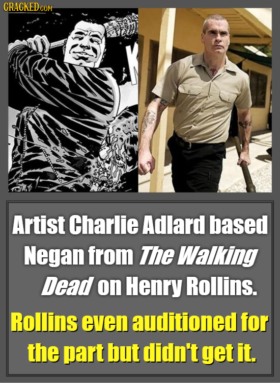 CRACKEDcO COM Artist Charlie Adlard based Negan from The Walking Dead on Henry Rollins. Rollins even auditioned for the part but didn't get it.