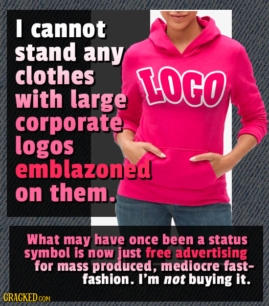 I cannot stand any clothes LOGO with large corporate logos emblazoned on them. What may have once been a status symbol is now just free advertising fo