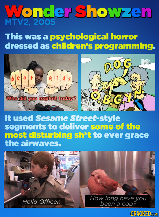 Wonder Showzen MTV2, 2005 This was a psychological horror dressed as children's programming. D.O.G. .Who did B.GY. you exploit today? It used Sesame S