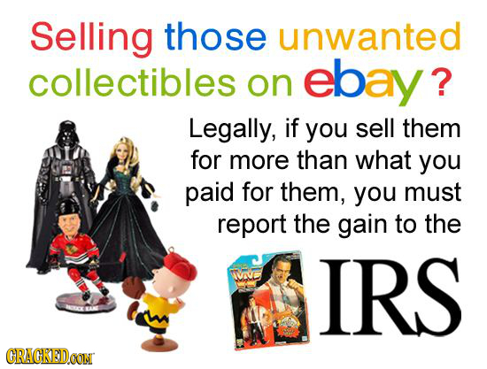 Selling those unwanted collectibles ebay? on Legally, if you sell them for more than what you paid for them, you must report the gain to the VVE IRS C