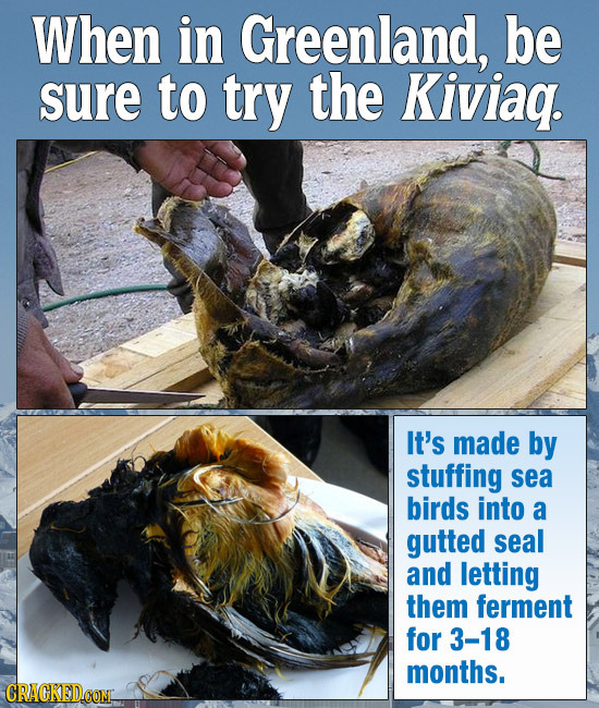 When in Greenland, be sure to try the Kiviag. It's made by stuffing sea birds into a gutted seal and letting them ferment for 3-18 months. CRACKED.CON