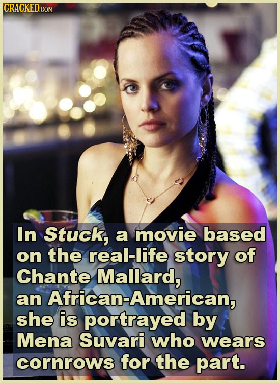 CRACKED.COM In Stuck, a movie based on the real-life story of Chante Mallard, an African-American, she is portrayed by Mena Suvari who wears cornrows
