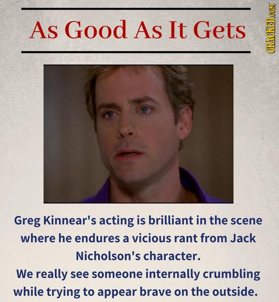 As Good AS It Gets CRuN Greg Kinnear's acting is brilliant in the scene where he endures a vicious rant from Jack Nicholson's character. We really see