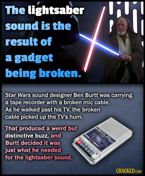 The lightsaber sound is the result of a gadget being broken. Star Wars sound designer Ben Burtt was carrying a tape recorder with a broken mic cable.