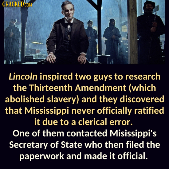 Lincoln inspired two guys to research the Thirteenth Amendment (which abolished slavery) and they discovered that Mississippi never officially ratifie