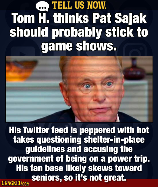 TELL US NOW. Tom H. thinks PAT Sajak should probably stick to game shows. His Twitter feed is peppered with hot takes questioning shelter-in-place gui
