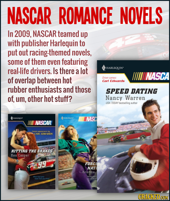 NASCAR ROMANCE NOVELS In 2009, NASCAR teamed up with publisher Harlequin to put out -themed novels, some of them even featuring real-life drivers. Is