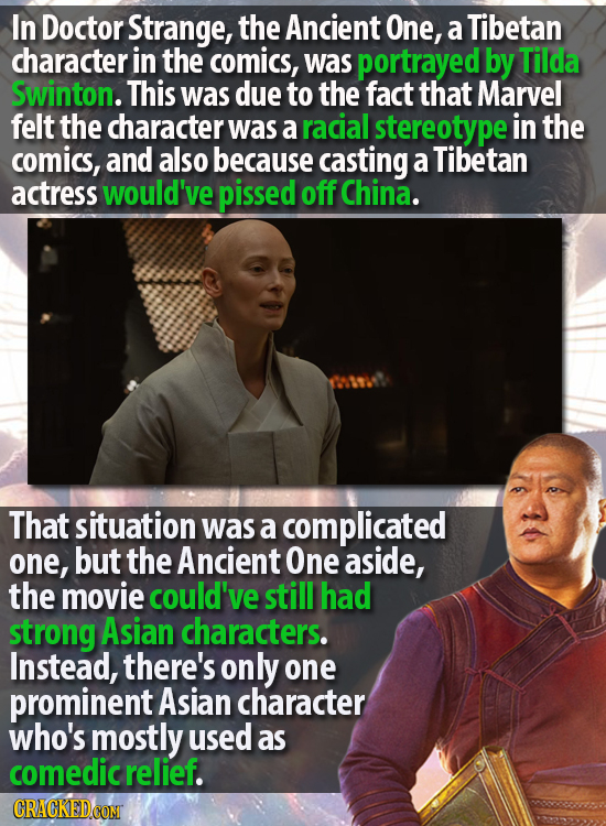 In Doctor Strange, the Ancient One, a Tibetan character in the comics, was portrayed by Tilda Swinton. This was due to the fact that Marvel felt the c