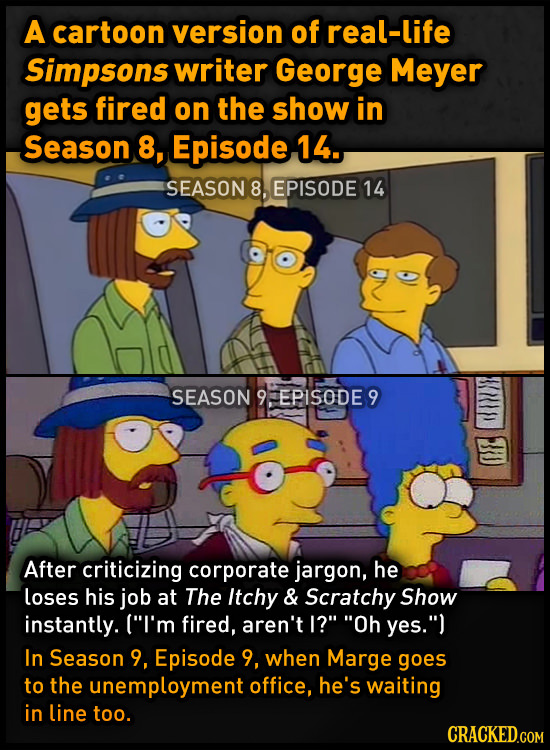 A cartoon version of real-life Simpsons writer George Meyer gets fired on the show in Season 8, Episode 14. SEASON 8, EPISODE 14 SEASON 9FEPISODES 9 3