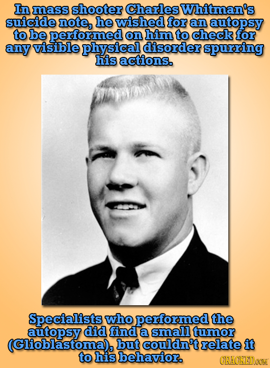 In mass shooter Charles Whitman's suicide note, he wished for an autopsy to be performed on him to check for any visible physical disorder spurring hi