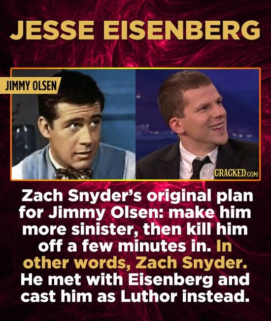 JESSE EISENBERG JIMMY OLSEN Zach Snyder's original plan for Jimmy Olsen: make him more sinister, then kill him off a few minutes in. In other words, Z