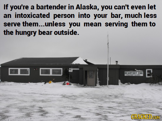 If you're a bartender in Alaska, you can't even let an intoxicated person into your bar, much less serve them...unless you mean serving them to the hu