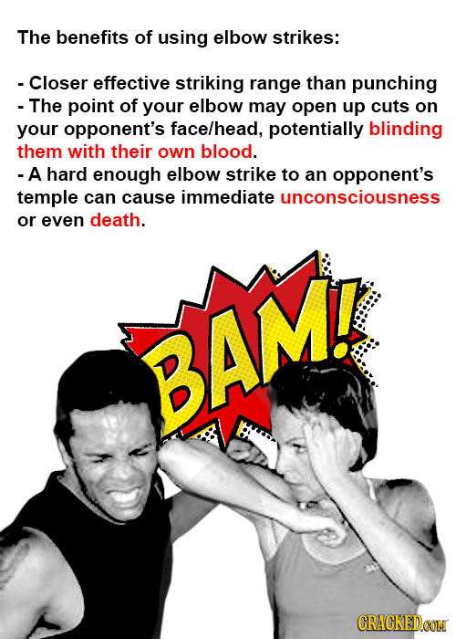 The benefits of using elbow strikes: - Closer effective striking range than punching - The point of your elbow may open up cuts on your opponent's fac