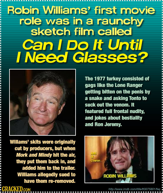 Robin Williams' first movie role was in a raunchy sketch film called Can I Do It Until I Need Glasses? The 1977 turkey consisted of gags like the Lone