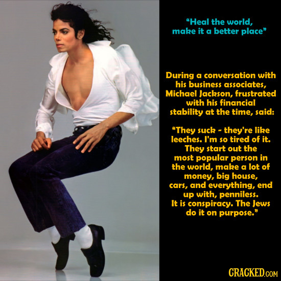 Heal the world, make it a better place During a conversation with his business associates, Michael Jackson, frustrated with his financial stability