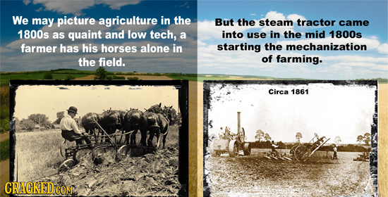 We may picture agriculture in the But the steam tractor came 1800s as quaint and low tech, a into use in the mid 1800s farmer has his horses alone in