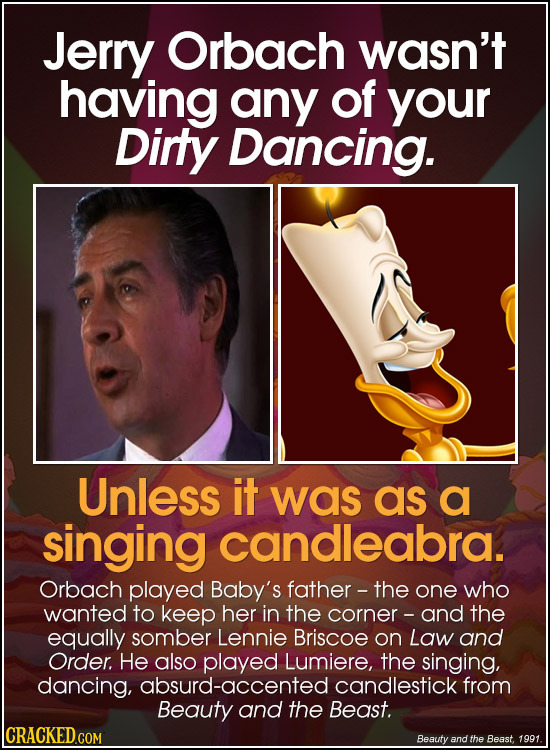 Jerry Orbach wasn't having any of your Dirty Dancing. Unless it was as a singing candleabra. Orbach played Baby's father - the one who wanted to keep