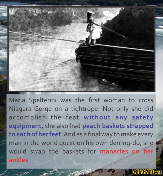 Maria Spelterini was the first woman to cross Niagara Gorge on a tightrope. Not only she did accomplish the feat without any safety equipment, she als