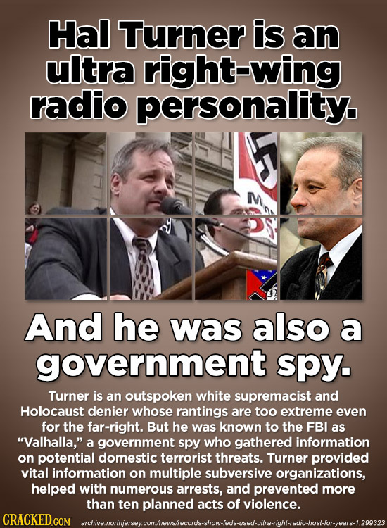 Hal Turner is an ultra right-wing radio personality. M And he was also a government spy. Turner is an outspoken white supremacist and Holocaust denier