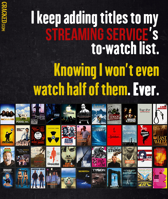 CRACKED.COM keep adding titles to my STREAMING SERVICE'S to-watch list. Knowing I won't even watch half of them. Ever. EVEREST Dagt Ont MEADS oi IAW D
