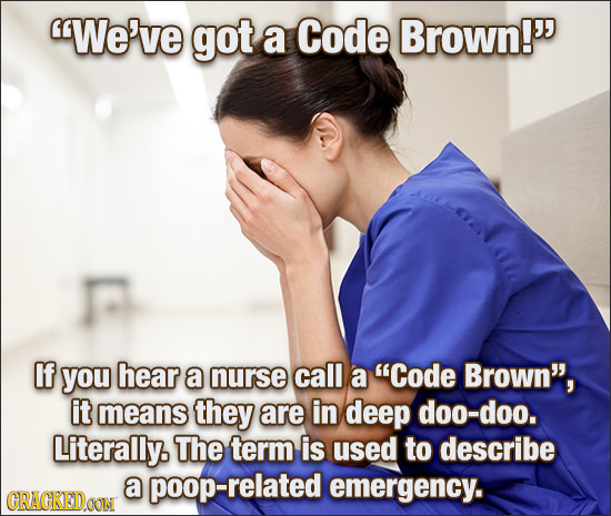 We've got a Code Brown! If you hear a nurse call a Code Brown, it means they are in deep doo-doo. Literally. The term is used to describe a relate