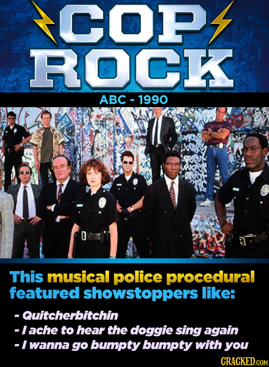 COP ROCK ABC-1990 This musical police procedural featured showstoppers like: -Quitcherbitchin lache to hear the doggie sing again -I wanna go bumpty b