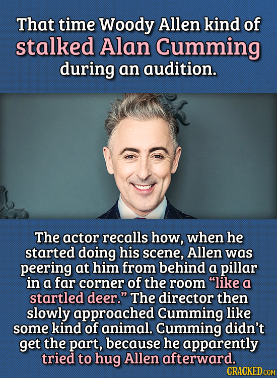 15 Bizarre Things Actors Had To Do For Auditions - That time Woody Allen kind of stalked Alan Cumming during an audition.  The actor recalls how, when