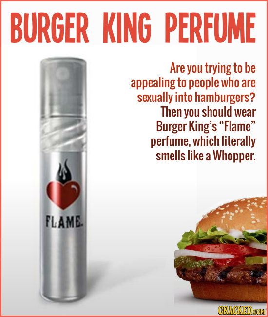 BURGER KING PERFUME Are you trying to be appealing to people who are sexually into hamburgers? Then you should wear Burger King's Flame perfume, whi