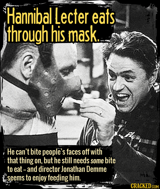 Hannibal Lecter eats through his mask. - He can't bite people's faces off with that thing on, but he still needs some bite to eat -- and director Jona