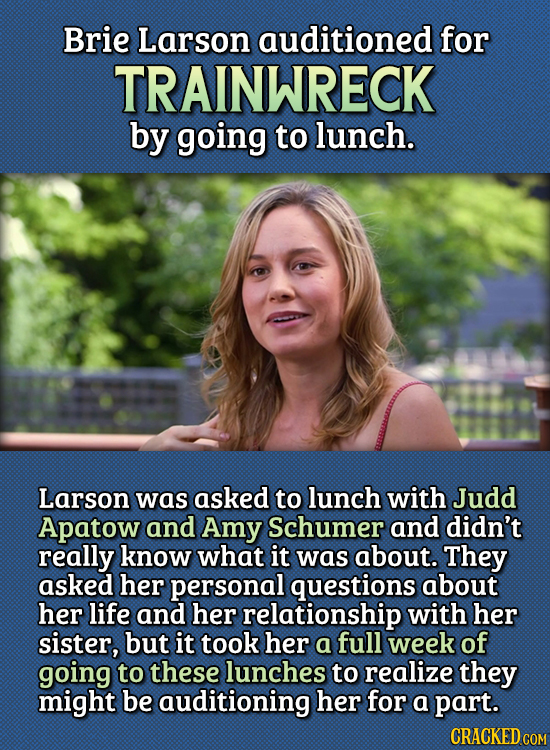 15 Bizarre Things Actors Had To Do For Auditions - Brie Larson auditioned for Trainwreck by going to lunch.  Larson was asked to lunch with Judd Apato